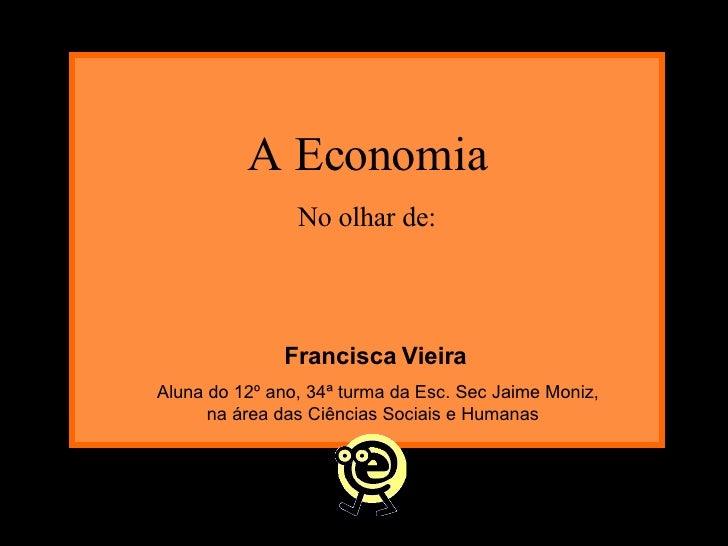 A Economia No olhar de: Francisca Vieira Aluna do 12º ano, 34ª turma da Esc. Sec Jaime Moniz, na área das Ciências Sociais...