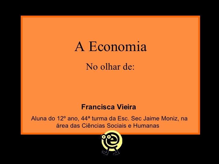 A Economia No olhar de: Francisca Vieira Aluna do 12º ano, 44ª turma da Esc. Sec Jaime Moniz, na área das Ciências Sociais...