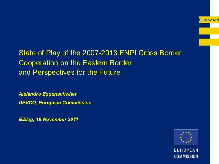 State of Play of the 2007-2013 ENPI Cross Border Cooperation on the Eastern Border  and Perspectives for the Future Alejan...