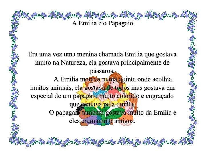 A Emília e o Papagaio . Era uma vez uma menina chamada Emília que gostava muito na Natureza, ela gostava principalmente de...