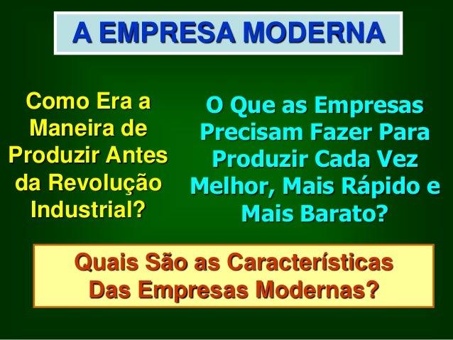 A EMPRESA MODERNA Como Era a O Que as Empresas Maneira de Precisam Fazer Para Produzir Antes Produzir Cada Vez da Revoluçã...