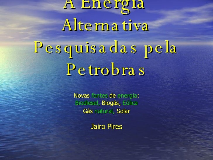 A Energia   Alternativa Pesquisadas pela Petrobras Novas   fontes   de   energia : Biodiesel,  Biogás,  Eólica Gás   natur...