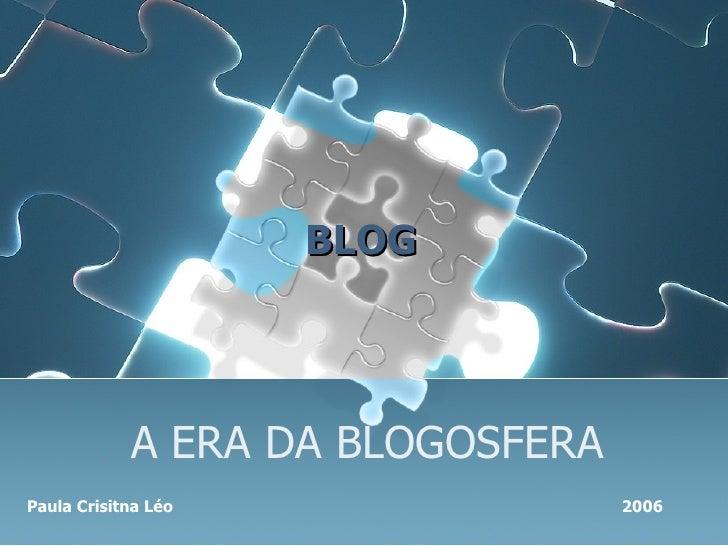 A ERA DA BLOGOSFERA Paula Crisitna Léo   2006 BLOG