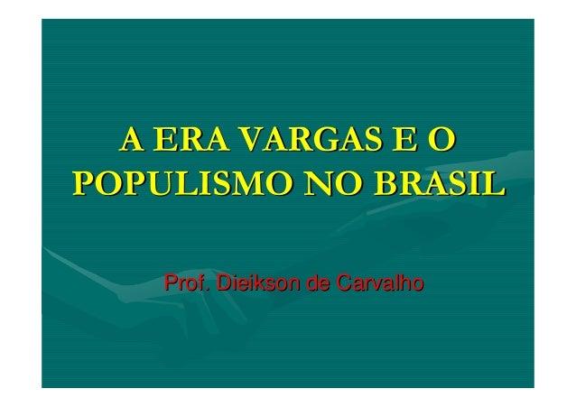 A ERA VARGAS E OA ERA VARGAS E O POPULISMO NO BRASILPOPULISMO NO BRASIL Prof.Prof. DieiksonDieikson de Carvalhode Carvalho