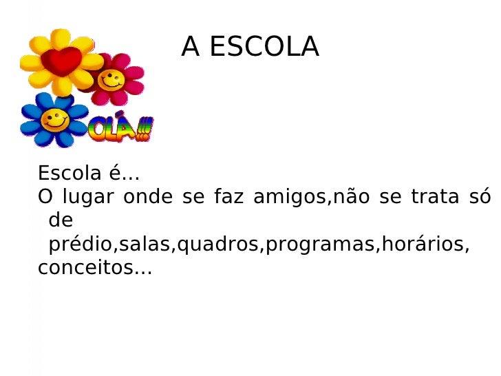 A ESCOLA <ul><ul><li>Escola é...  </li></ul></ul><ul><ul><li>O lugar onde se faz amigos,não se trata só de prédio,salas,qu...
