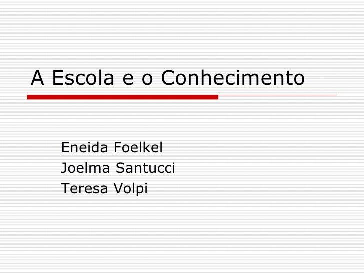 A Escola e o Conhecimento Eneida Foelkel Joelma Santucci Teresa Volpi