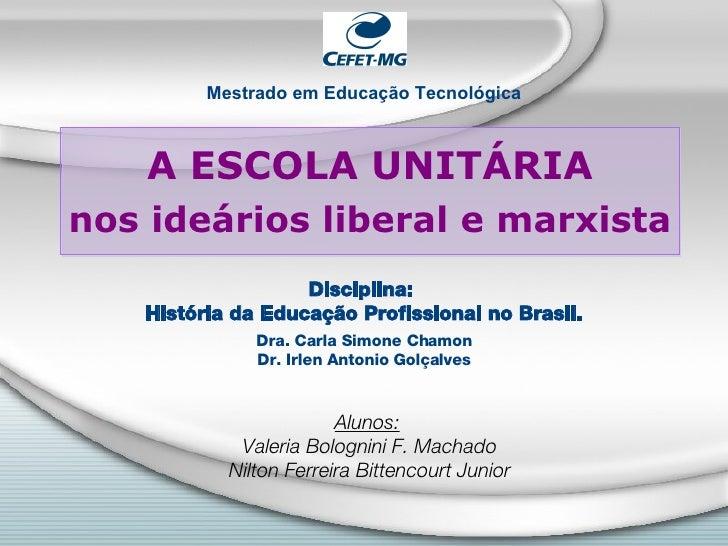A ESCOLA UNIT ÁRIA nos ideários liberal e marxista   Disciplina:  Hist ória da Educação Profissional no Brasil . Dra. Carl...