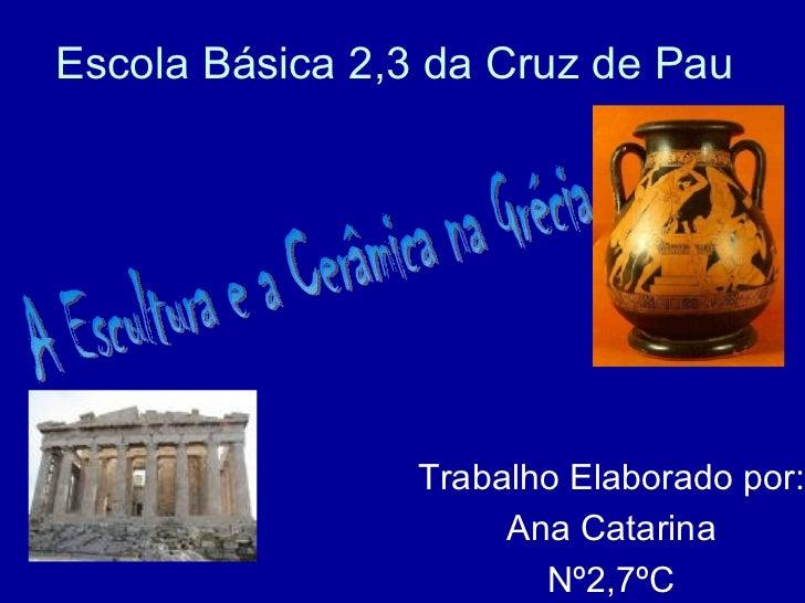 Escola Básica 2,3 da Cruz de Pau Trabalho Elaborado por: Ana Catarina Nº2,7ºC A Escultura e a Cerâmica na Grécia