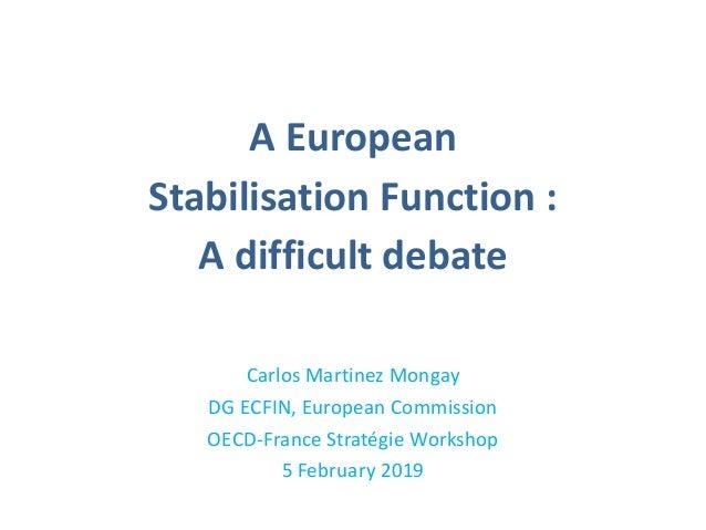 A European Stabilisation Function : A difficult debate Carlos Martinez Mongay DG ECFIN, European Commission OECD-France St...