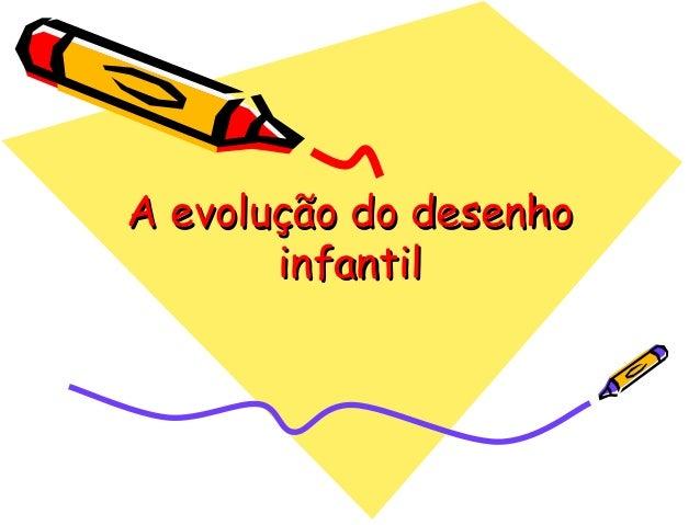 A evolução do desenhoA evolução do desenho infantilinfantil