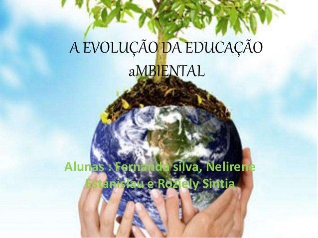 A EVOLUÇÃO DA EDUCAÇÃO aMBIENTAL Alunas : Fernanda silva, Nelirene Estanislau e Roziely Sintia