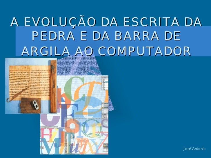 A EVOLUÇÃO DA ESCRITA DA    PEDRA E DA BARRA DE  ARGILA AO COMPUTADOR                          José Antonio