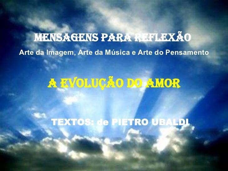 MENSAGENS PARA REFLEXÃO  Arte da Imagem, Arte da Música e Arte do Pensamento A EVOLUÇÃO DO AMOR TEXTOS: de PIETRO UBALDI
