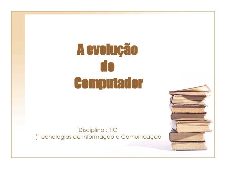 A evolução  do  Computador Disciplina : TIC  ( Tecnologias de Informação e Comunicação