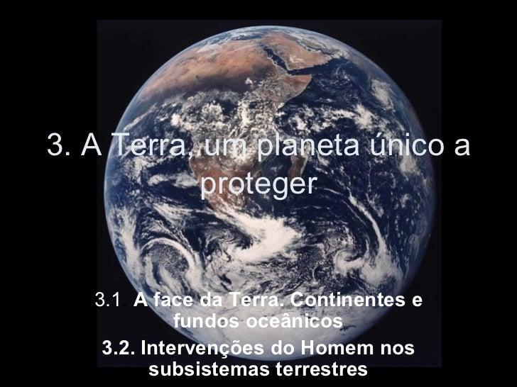3. A Terra, um planeta único a proteger 3.1 .  A face da Terra. Continentes e fundos oceânicos 3.2. Intervenções do Homem ...