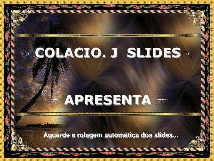 COLACIO. J SLIDES         APRESENTA  Aguarde a rolagem automática dos slides...