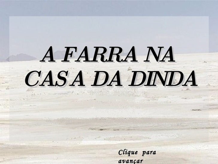 A FARRA NA  CASA DA DINDA Clique  para avançar