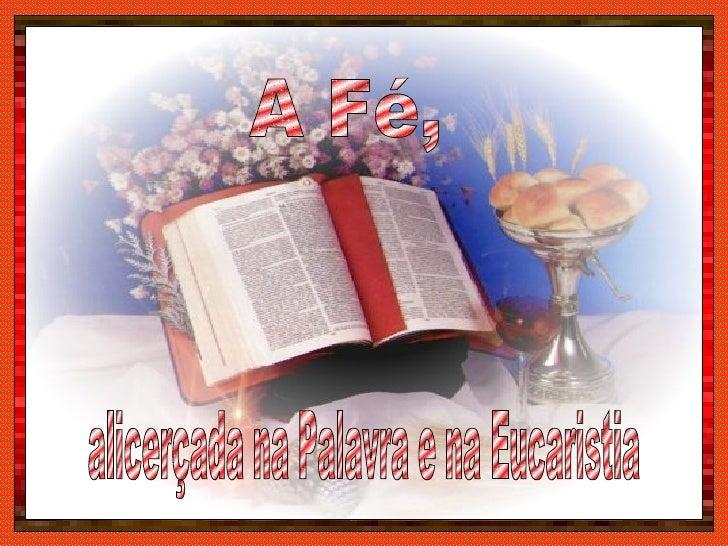 alicerçada na Palavra e na Eucaristia A Fé,