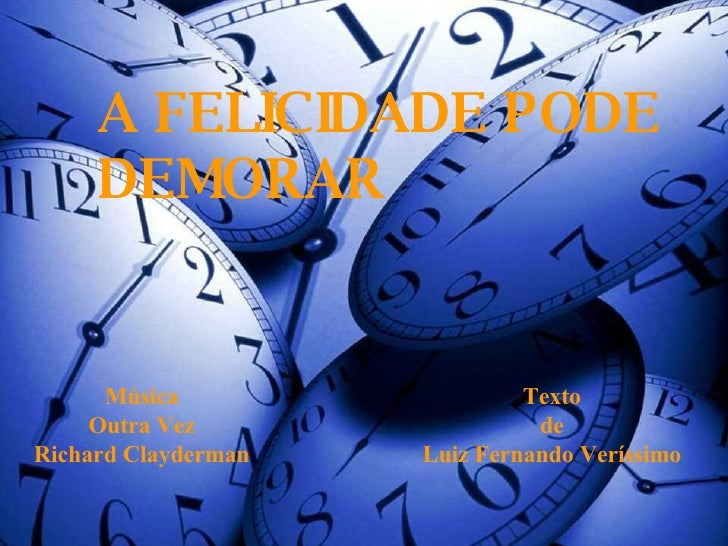 A FELICIDADE PODE DEMORAR Texto de Luiz Fernando Veríssimo Música Outra Vez Richard Clayderman