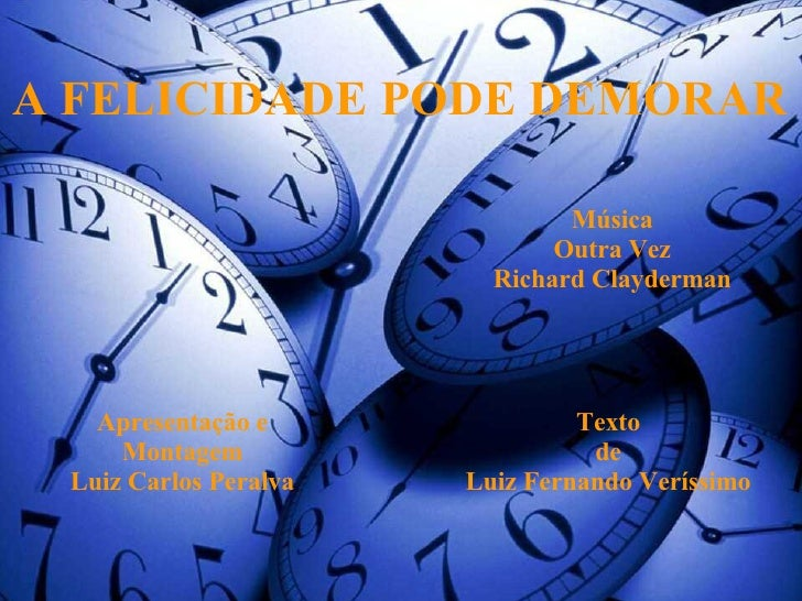A FELICIDADE PODE DEMORAR Apresentação e Montagem Luiz Carlos Peralva Texto de Luiz Fernando Veríssimo Música Outra Vez Ri...