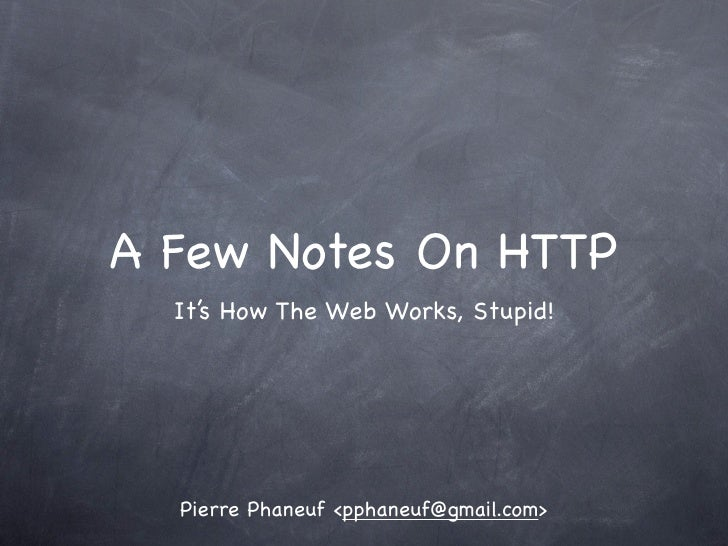 A Few Notes On HTTP   It's How The Web Works, Stupid!       Pierre Phaneuf <pphaneuf@gmail.com>