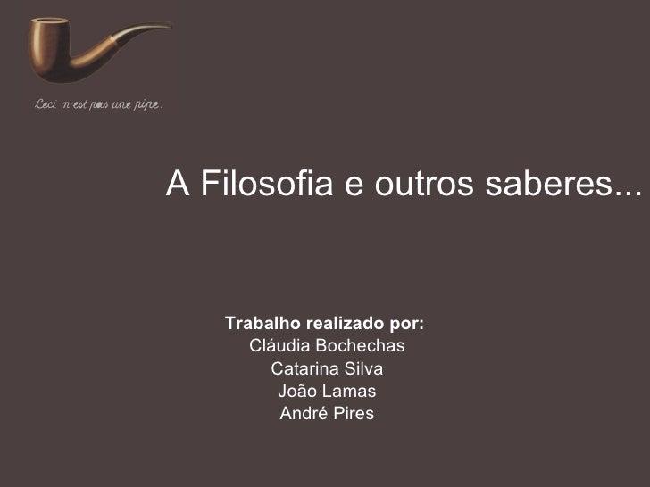 A Filosofia e outros saberes... Trabalho realizado por:  Cláudia Bochechas Catarina Silva João Lamas André Pires