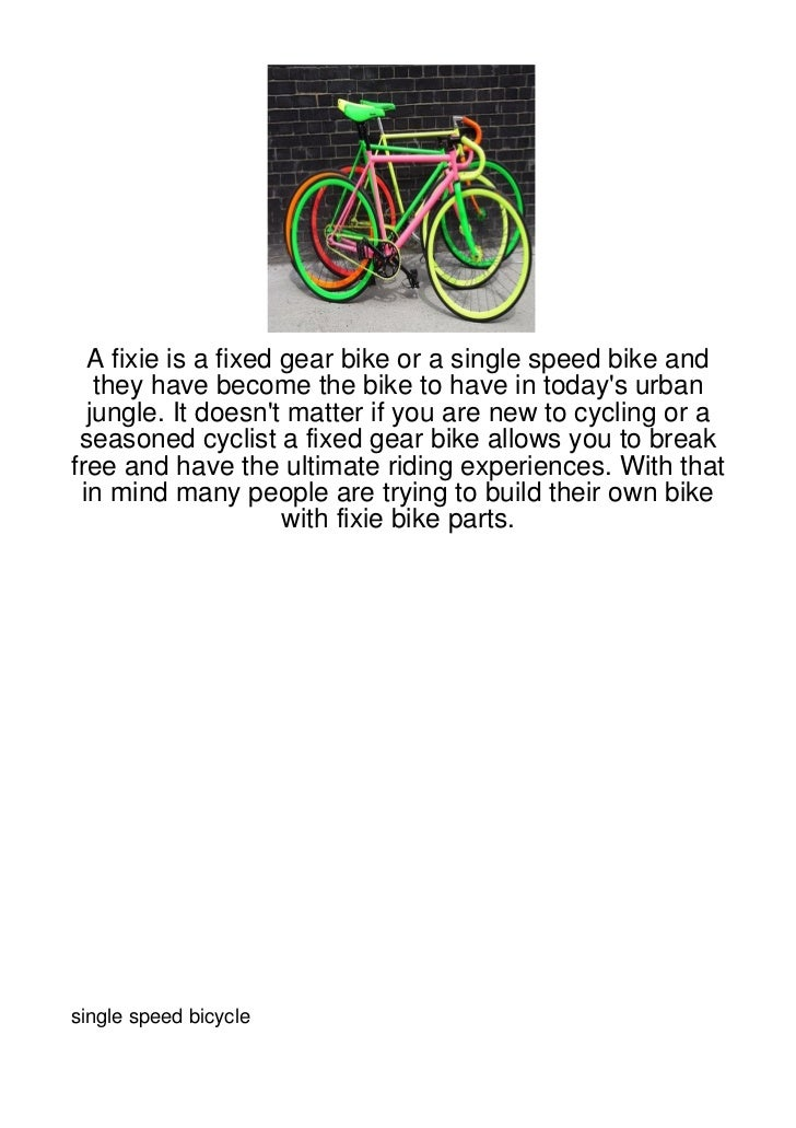 A fixie is a fixed gear bike or a single speed bike and   they have become the bike to have in todays urban  jungle. It do...
