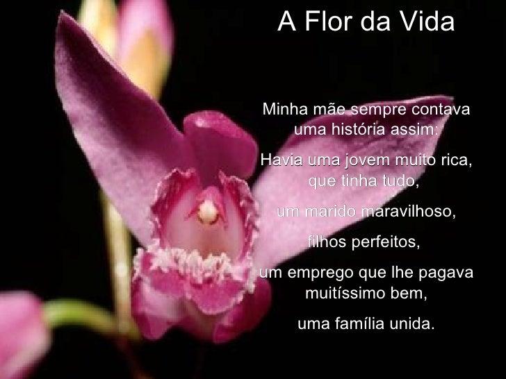 A Flor da Vida Minha mãe sempre contava uma história assim: Havia uma jovem muito rica, que tinha tudo,  um marido maravil...