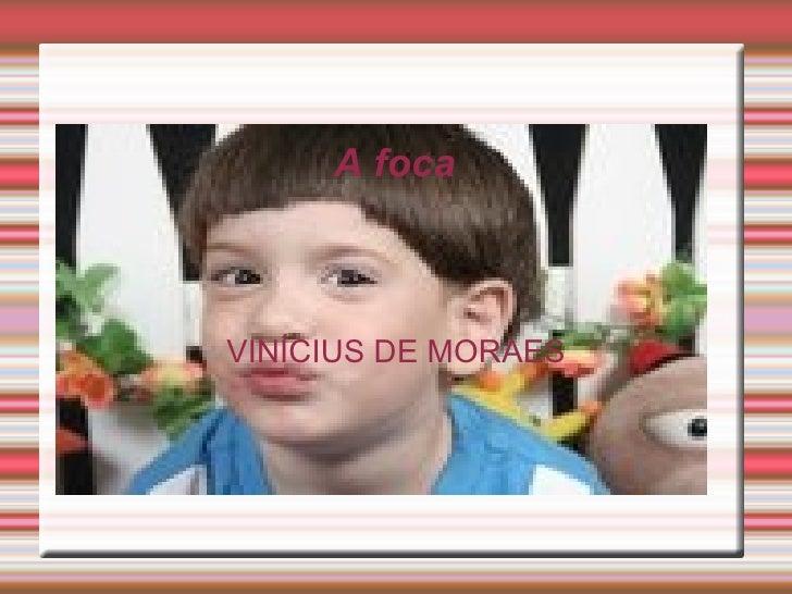 A foca <ul><ul><li>VINÍCIUS DE MORAES </li></ul></ul>