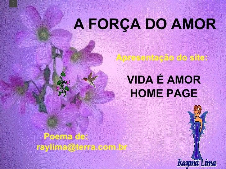 A FORÇA DO AMOR Apresentação do site: VIDA É AMOR HOME PAGE Poema de:  [email_address]