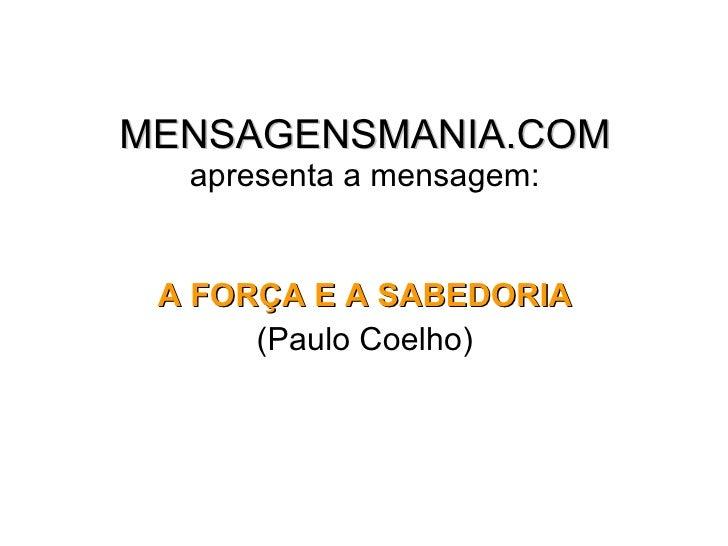 MENSAGENSMANIA.COM apresenta a mensagem: <ul><li>A FORÇA E A SABEDORIA </li></ul><ul><li>(Paulo Coelho) </li></ul>