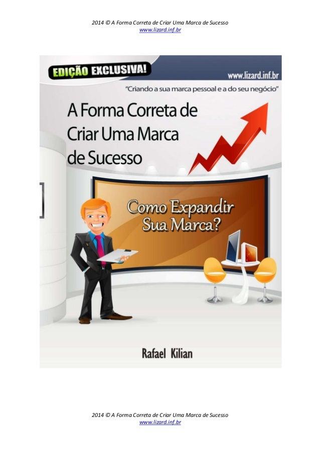 2014 © A Forma Correta de Criar Uma Marca de Sucesso www.lizard.inf.br 2014 © A Forma Correta de Criar Uma Marca de Sucess...