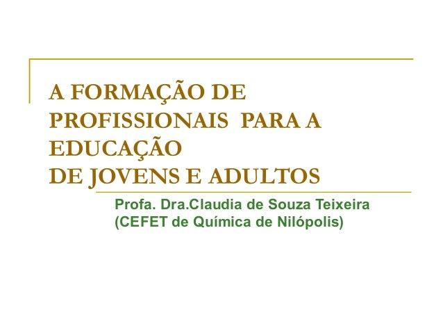 A FORMAÇÃO DE PROFISSIONAIS PARA A EDUCAÇÃO DE JOVENS E ADULTOS Profa. Dra.Claudia de Souza Teixeira (CEFET de Química de ...