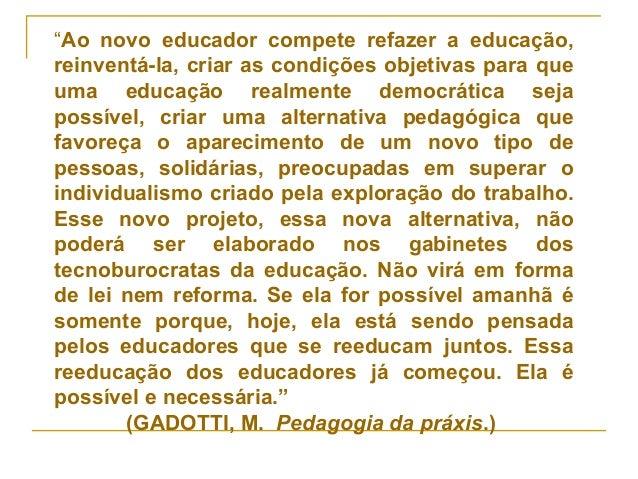 """""""Ao novo educador compete refazer a educação, reinventá-la, criar as condições objetivas para que uma educação realmente d..."""