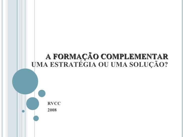 A FORMAÇÃO COMPLEMENTAR UMA ESTRATÉGIA OU UMA SOLUÇÃO? RVCC 2008