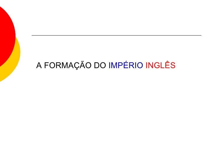 A FORMAÇÃO DO  IMPÉRIO   INGLÊS