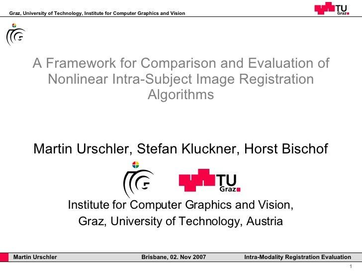 A Framework for Comparison and Evaluation of Nonlinear Intra-Subject Image Registration Algorithms Martin Urschler, Stefan...
