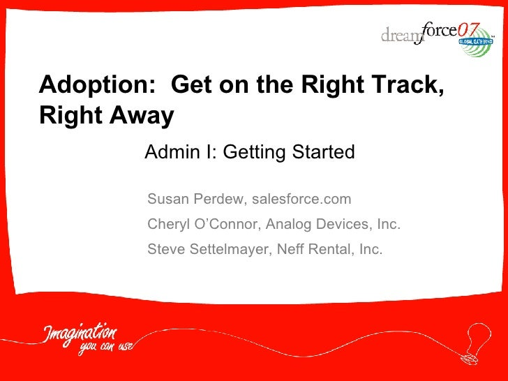 Adoption:  Get on the Right Track, Right Away Susan Perdew, salesforce.com Cheryl O'Connor, Analog Devices, Inc. Steve Set...