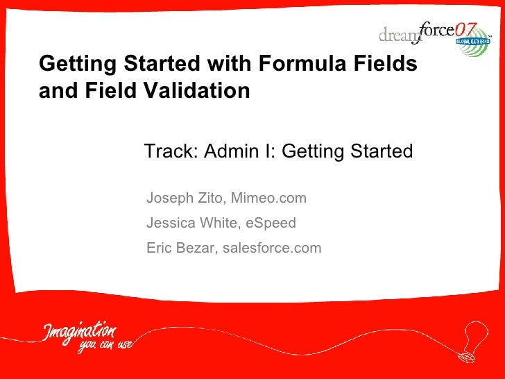 Getting Started with Formula Fields and Field Validation Joseph Zito, Mimeo.com Jessica White, eSpeed Eric Bezar, salesfor...