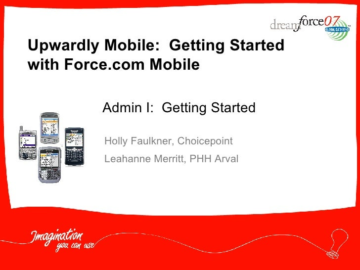Upwardly Mobile:  Getting Started with Force.com Mobile Holly Faulkner, Choicepoint Leahanne Merritt, PHH Arval Admin I:  ...