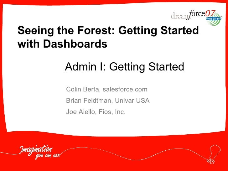 Seeing the Forest: Getting Started with Dashboards Colin Berta, salesforce.com Brian Feldtman, Univar USA Joe Aiello, Fios...