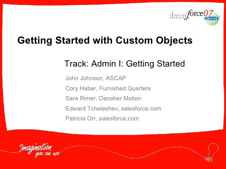 Getting Started with Custom Objects John Johnson, ASCAP Cory Haber, Furnished Quarters Sara Rimer, Danaher Motion Edward T...
