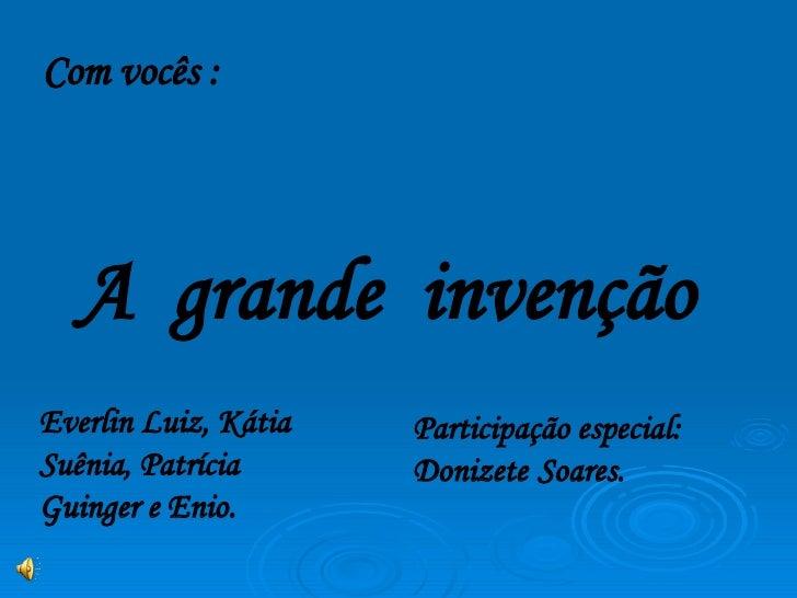 Com vocês : A  grande  invenção Participação especial: Donizete   Soares. Everlin Luiz, Kátia Suênia, Patrícia Guinger e E...