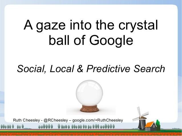 Ruth Cheesley - @RCheesley – google.com/+RuthCheesley A gaze into the crystal ball of Google Social, Local & Predictive Se...