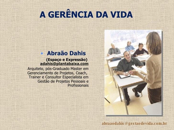 A GERÊNCIA DA VIDA <ul><li>Abraão Dahis   </li></ul><ul><li>(Espaço e Expressão)  [email_address] </li></ul><ul><li>Arquit...
