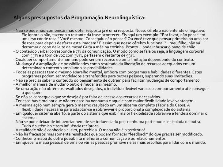 <ul><li>Alguns pressupostos da Programação Neurolinguística: </li></ul><ul><li>- Não se pode não-comunicar; não obter resp...