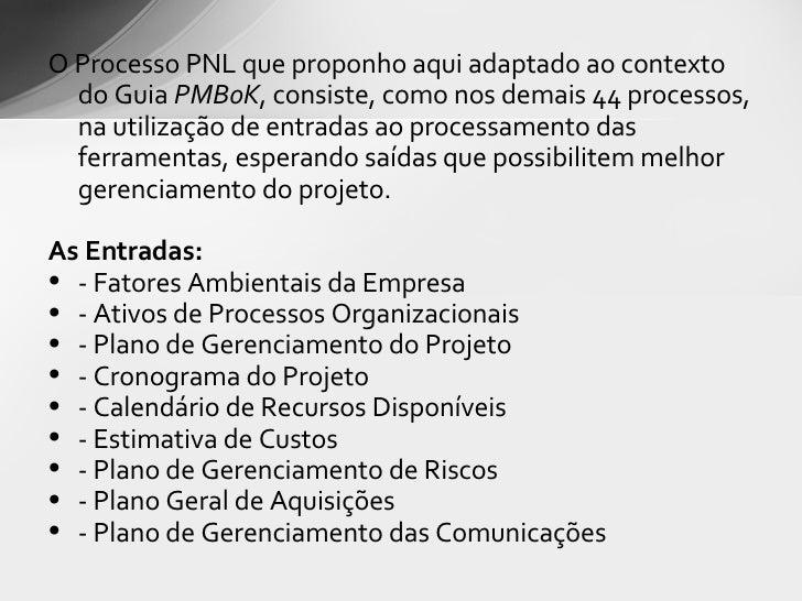 <ul><li>O Processo PNL que proponho aqui adaptado ao contexto do Guia  PMBoK , consiste, como nos demais 44 processos, na ...