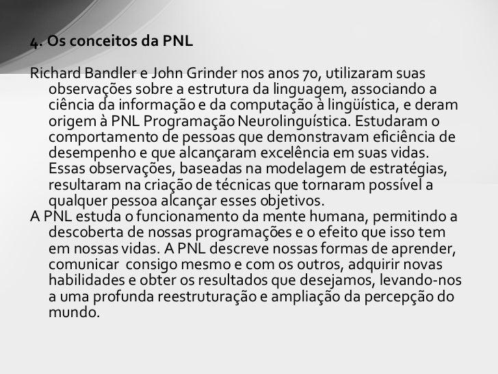 <ul><li>4. Os conceitos da PNL </li></ul><ul><li>Richard Bandler e John Grinder  nos anos 70, utilizaram suas observações ...
