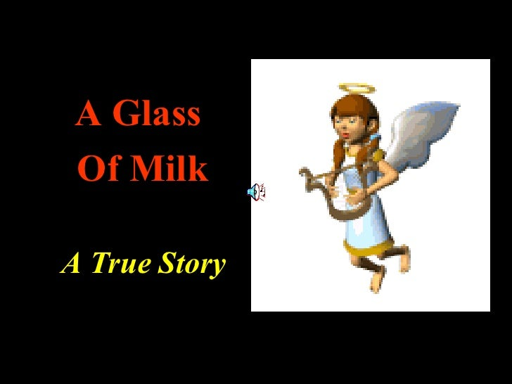 <ul><li>A Glass  </li></ul><ul><li>Of Milk </li></ul><ul><li>A True Story </li></ul>