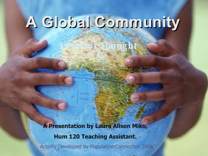 A Global Community Food for Thought   A Presentation by Laura Alison Miko, Hum 120 Teaching Assistant. Activity Developed ...